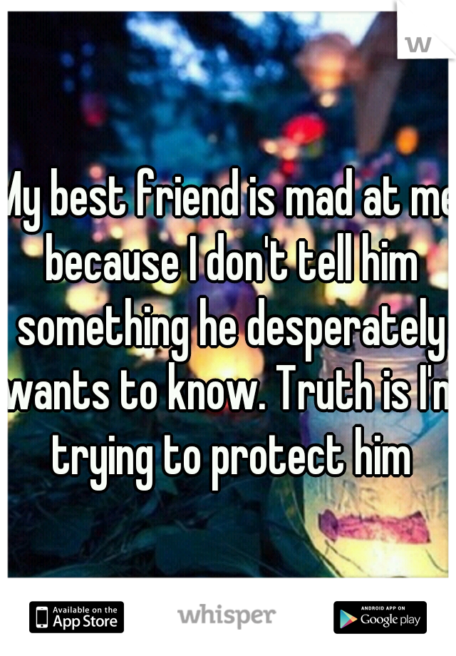 My best friend is mad at me because I don't tell him something he desperately wants to know. Truth is I'm trying to protect him