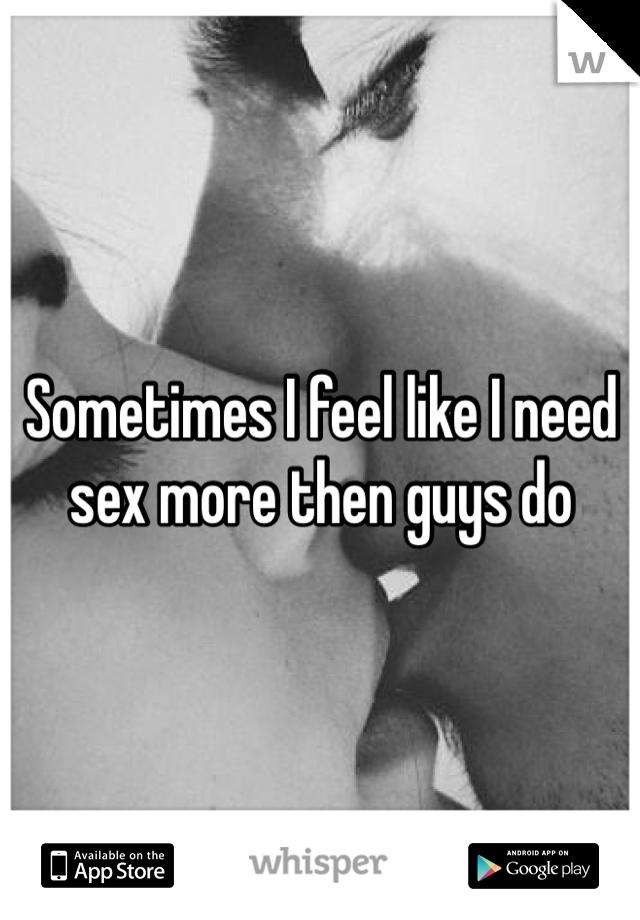 Sometimes I feel like I need sex more then guys do