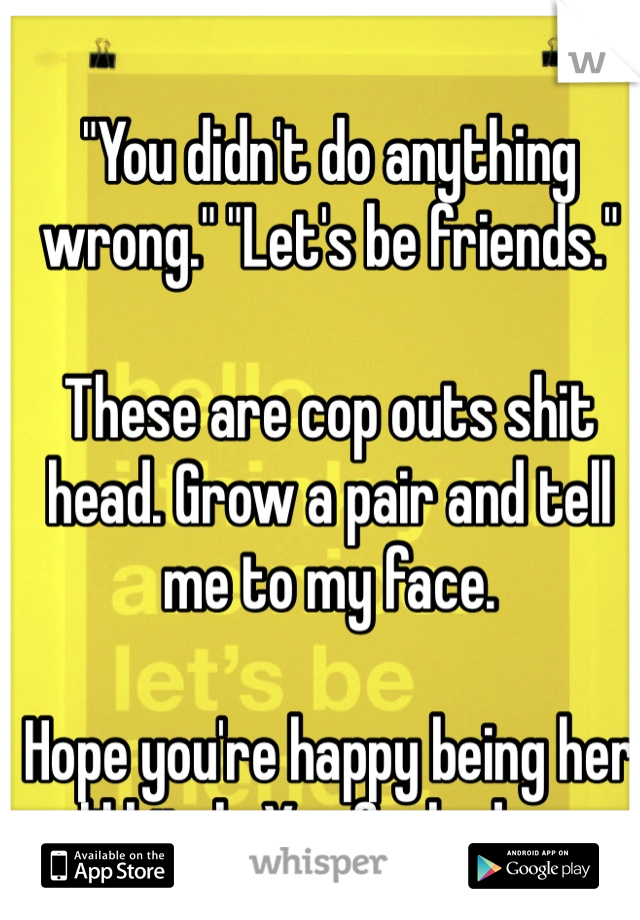 """""""You didn't do anything wrong."""" """"Let's be friends.""""   These are cop outs shit head. Grow a pair and tell me to my face.   Hope you're happy being her lil bitch. You fucked up."""