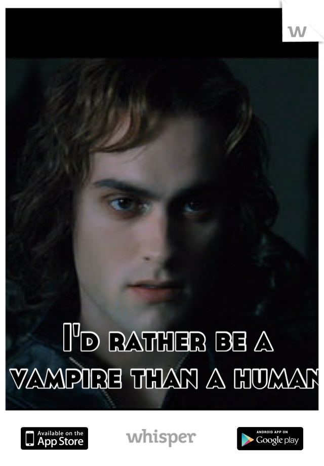 I'd rather be a vampire than a human
