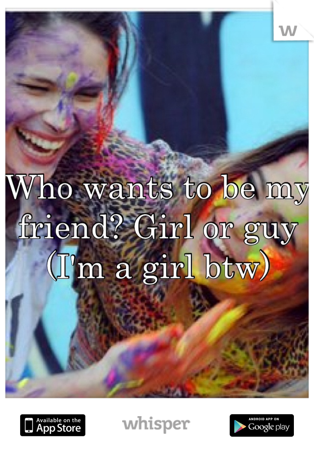 Who wants to be my friend? Girl or guy (I'm a girl btw)
