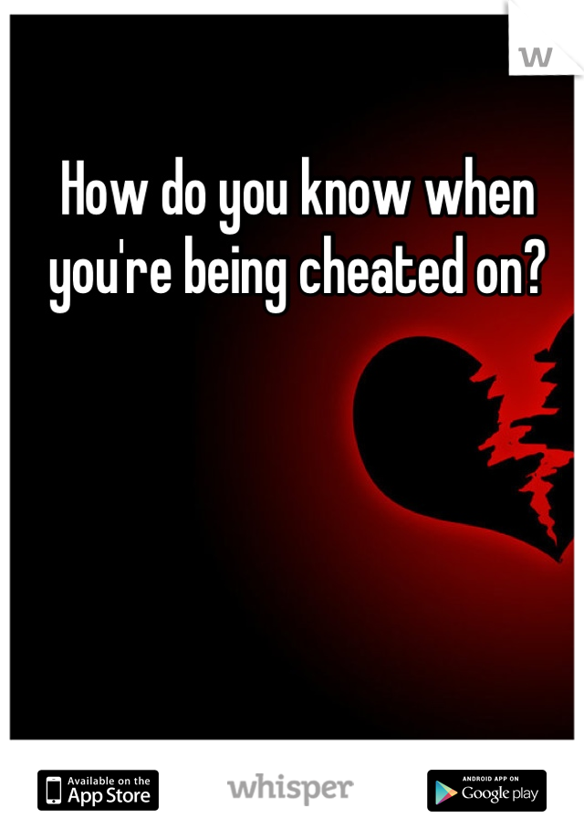 How do you know when you're being cheated on?