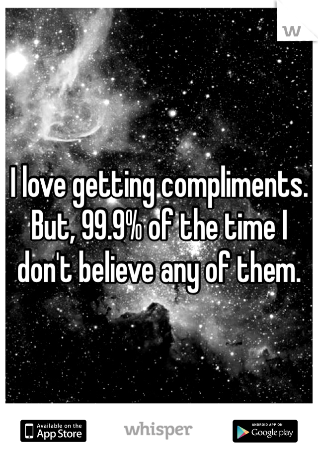 I love getting compliments. But, 99.9% of the time I don't believe any of them.