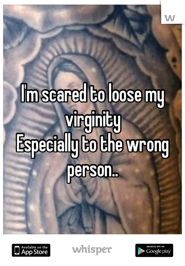 I'm scared to loose my virginity Especially to the wrong person..