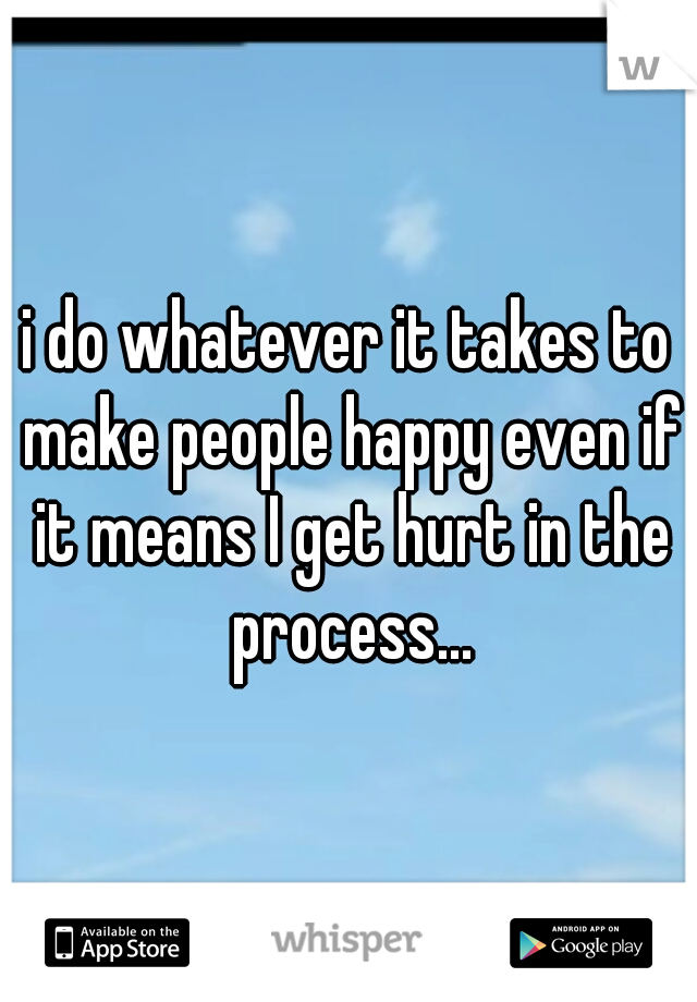 i do whatever it takes to make people happy even if it means I get hurt in the process...