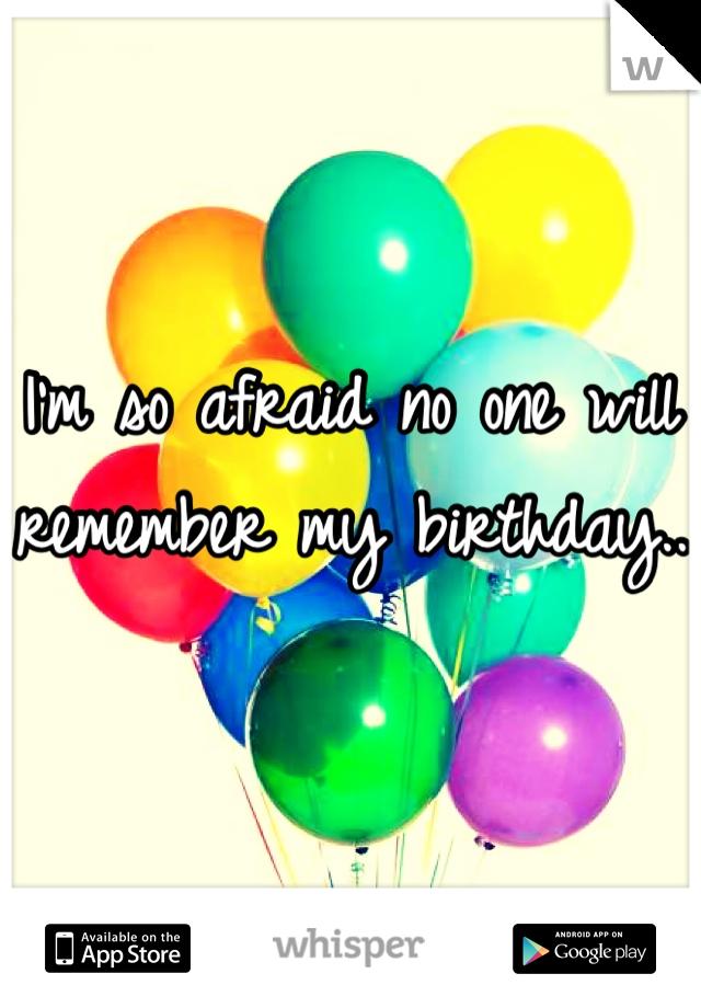 I'm so afraid no one will remember my birthday..