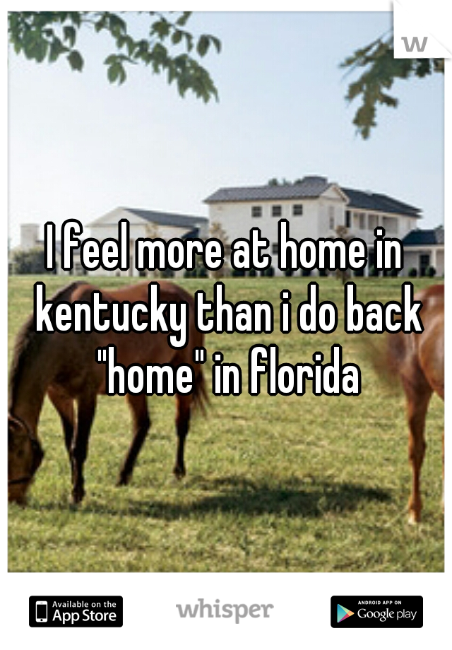 """I feel more at home in kentucky than i do back """"home"""" in florida"""