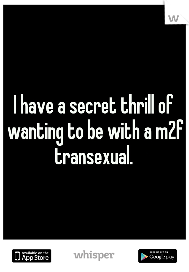 I have a secret thrill of wanting to be with a m2f transexual.