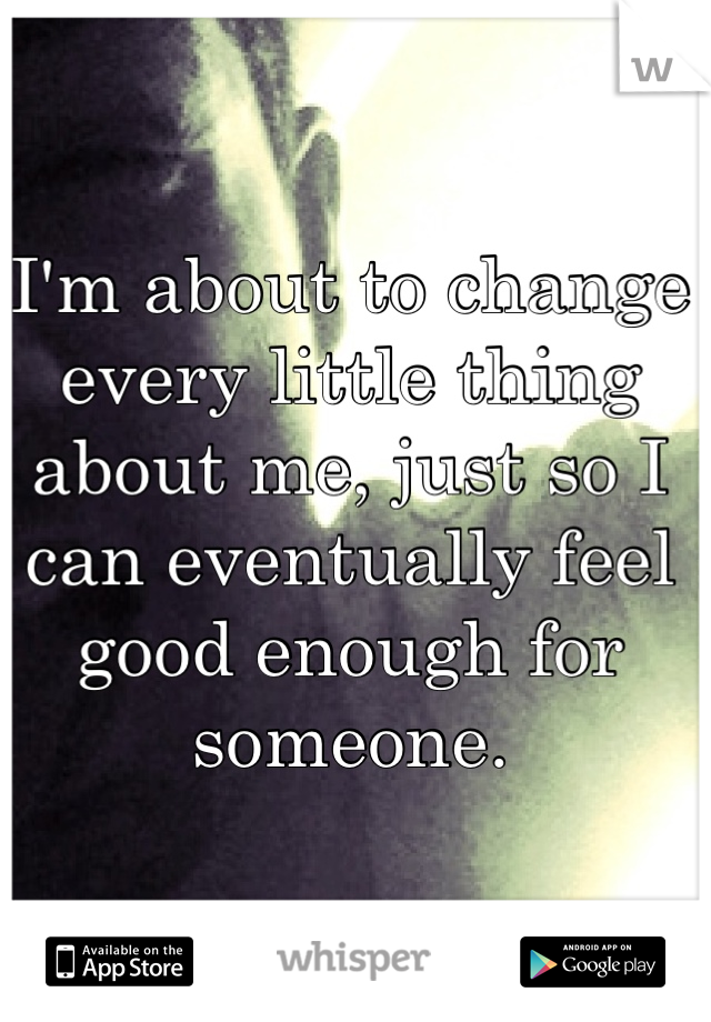 I'm about to change every little thing about me, just so I can eventually feel good enough for someone.