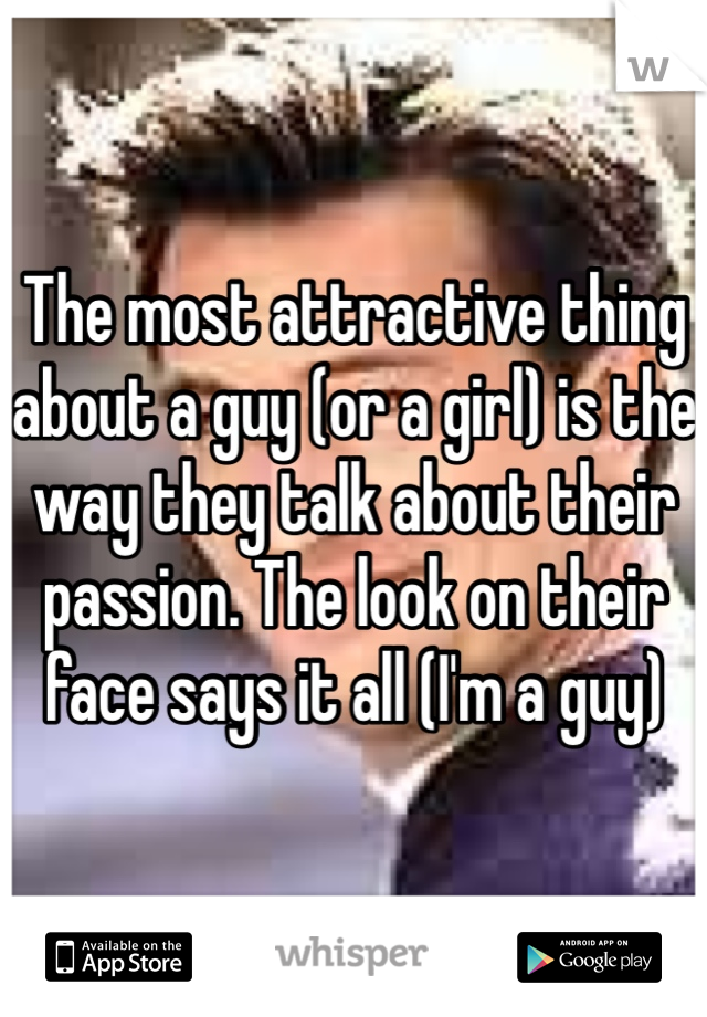 The most attractive thing about a guy (or a girl) is the way they talk about their passion. The look on their face says it all (I'm a guy)