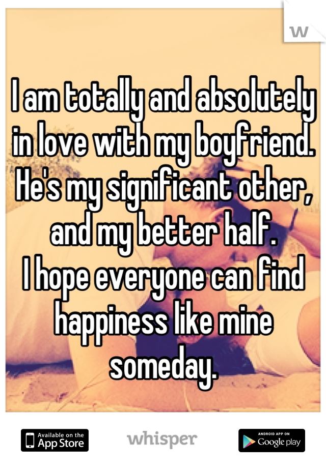 I am totally and absolutely in love with my boyfriend. He's my significant other, and my better half. I hope everyone can find happiness like mine someday.