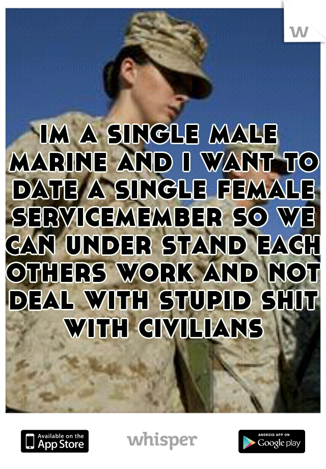 im a single male marine and i want to date a single female servicemember so we can under stand each others work and not deal with stupid shit with civilians