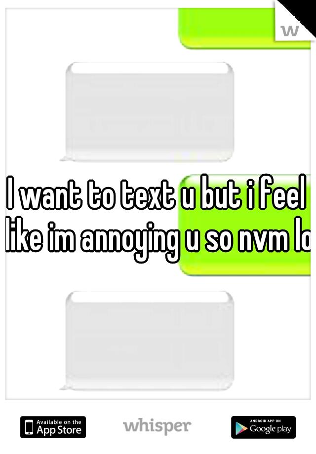 I want to text u but i feel like im annoying u so nvm lol