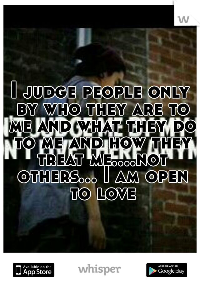 I judge people only by who they are to me and what they do to me and how they treat me....not others... I am open to love