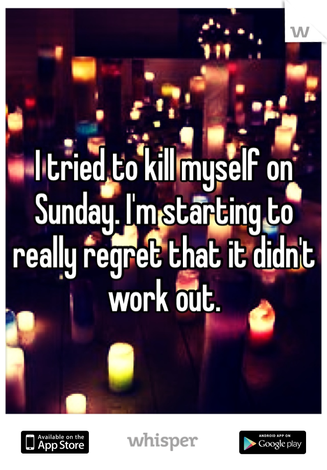 I tried to kill myself on Sunday. I'm starting to really regret that it didn't work out.