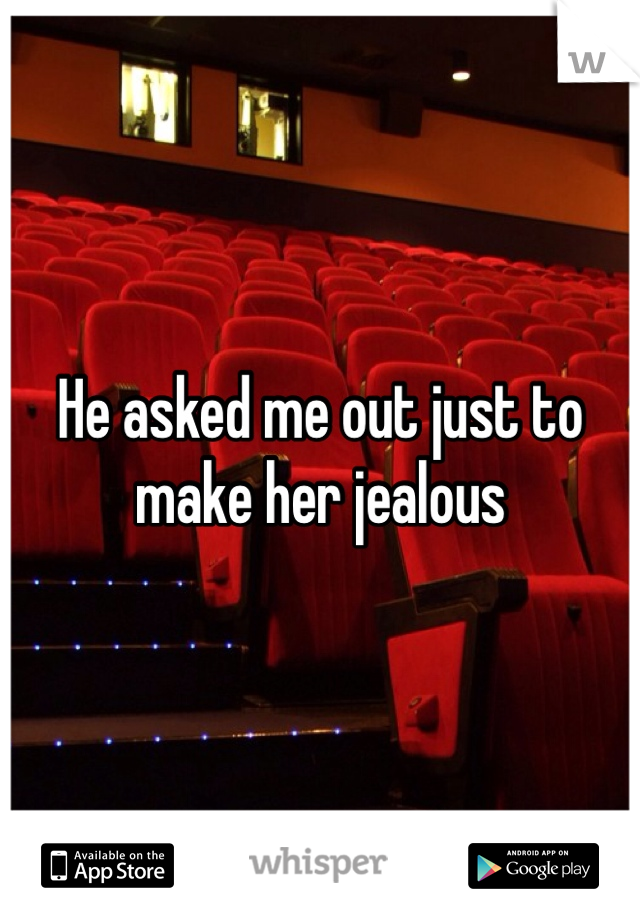 He asked me out just to make her jealous