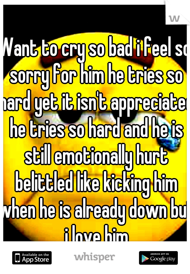Want to cry so bad i feel so sorry for him he tries so hard yet it isn't appreciated he tries so hard and he is still emotionally hurt belittled like kicking him when he is already down but i love him