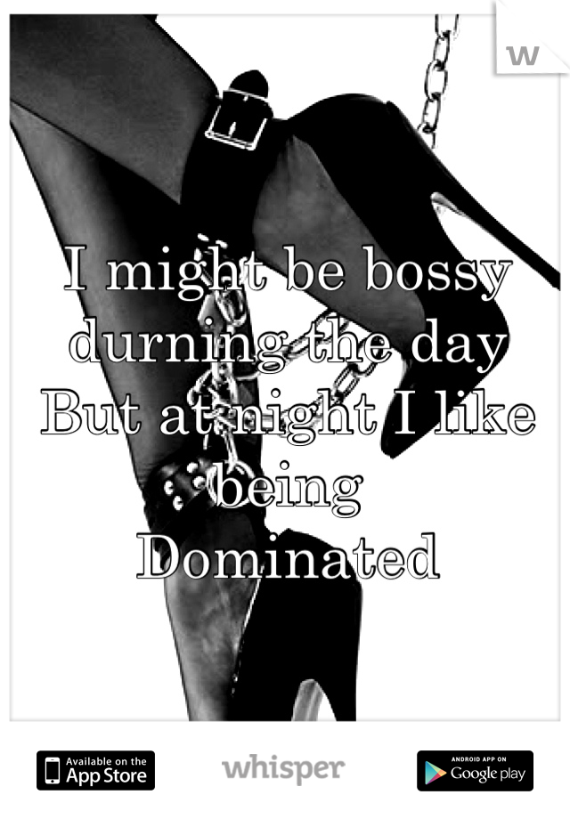 I might be bossy durning the day But at night I like being  Dominated