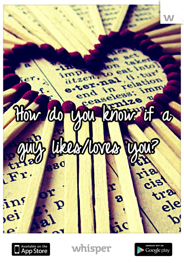 How do you know if a guy likes/loves you?