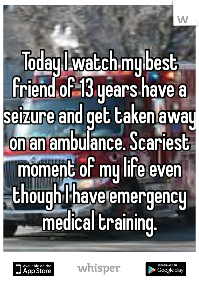 Today I watch my best friend of 13 years have a seizure and get taken away on an ambulance. Scariest moment of my life even though I have emergency medical training.
