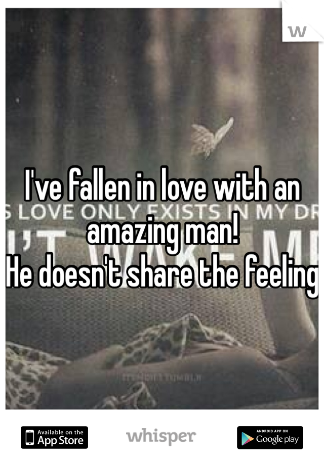 I've fallen in love with an amazing man! He doesn't share the feeling
