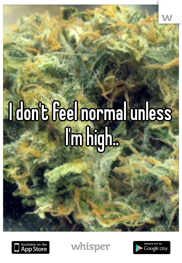 I don't feel normal unless I'm high..