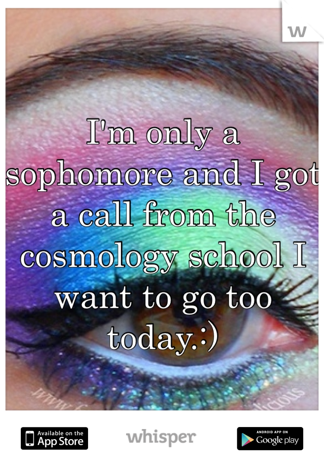 I'm only a sophomore and I got a call from the cosmology school I want to go too today.:)