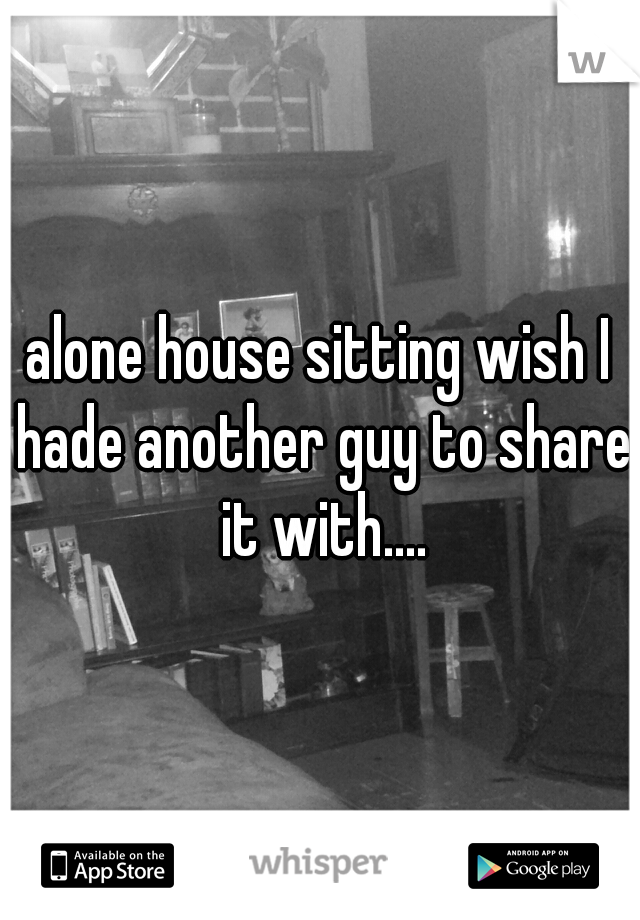 alone house sitting wish I hade another guy to share it with....