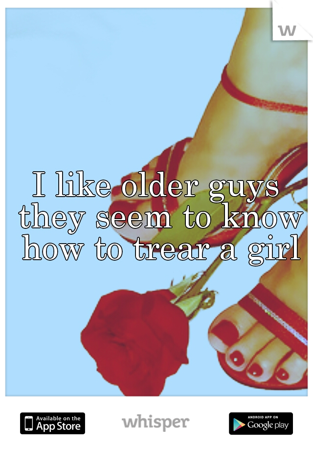 I like older guys they seem to know how to trear a girl