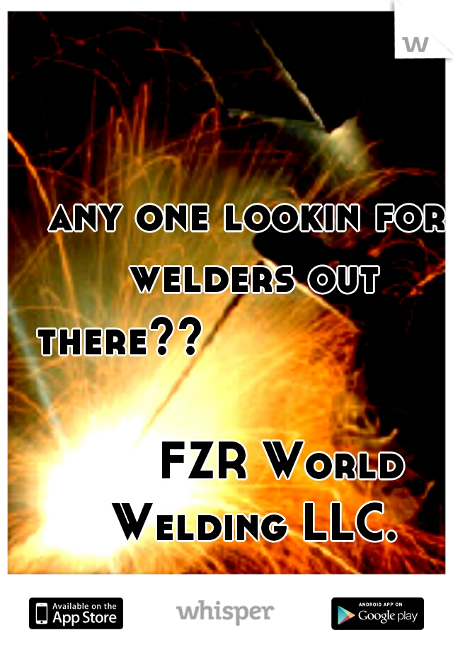 any one lookin for welders out there??                                                 FZR World Welding LLC.