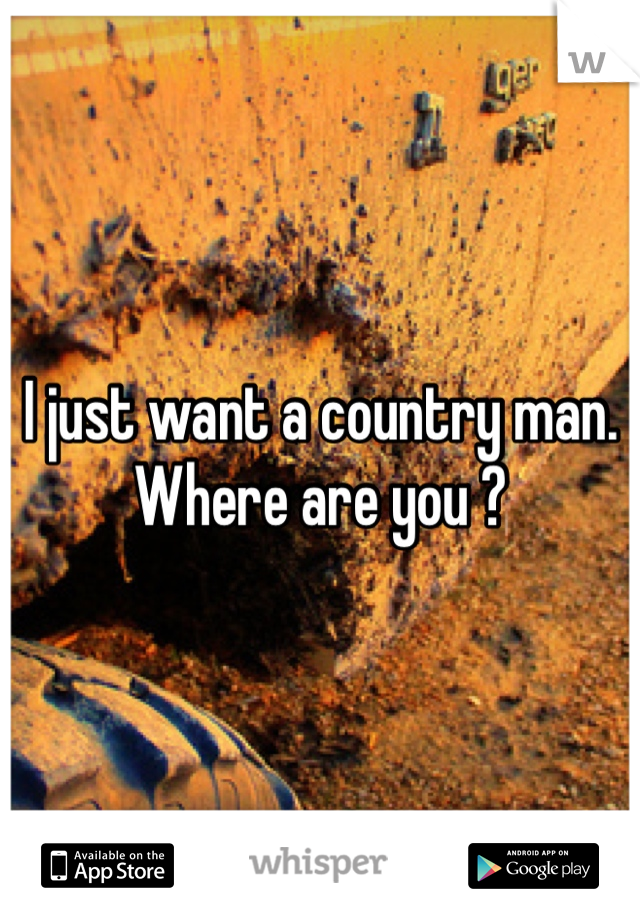 I just want a country man. Where are you ?