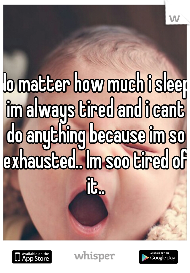 No matter how much i sleep im always tired and i cant do anything because im so exhausted.. Im soo tired of it..
