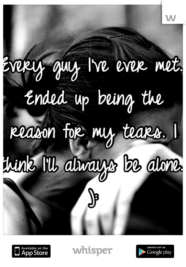Every guy I've ever met.. Ended up being the reason for my tears. I think I'll always be alone. ):