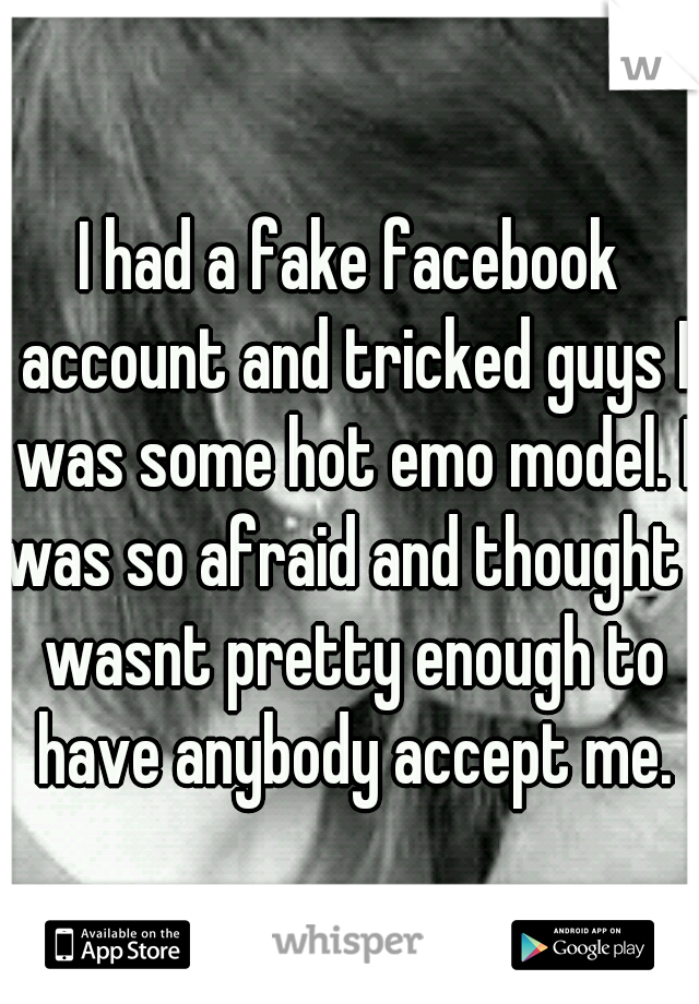I had a fake facebook account and tricked guys I was some hot emo model. I was so afraid and thought I wasnt pretty enough to have anybody accept me.