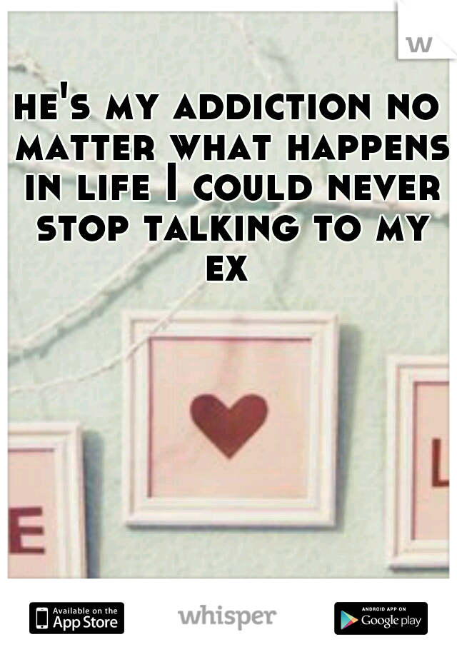 he's my addiction no matter what happens in life I could never stop talking to my ex