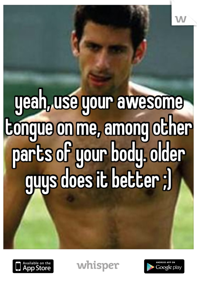 yeah, use your awesome tongue on me, among other parts of your body. older guys does it better ;)