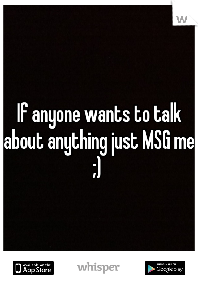 If anyone wants to talk about anything just MSG me ;)