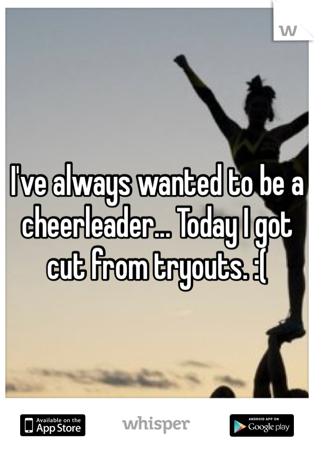 I've always wanted to be a cheerleader... Today I got cut from tryouts. :(