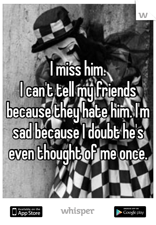 I miss him. I can't tell my friends because they hate him. I'm sad because I doubt he's even thought of me once.