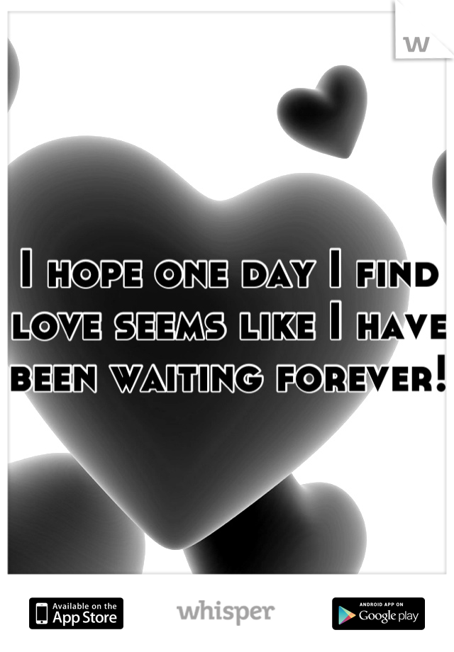 I hope one day I find love seems like I have been waiting forever!