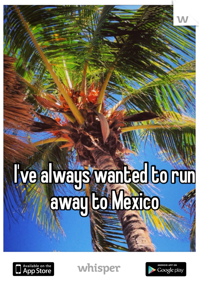I've always wanted to run away to Mexico