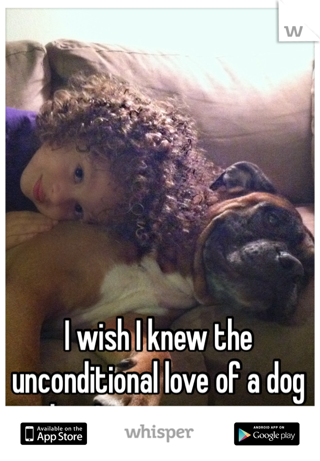 I wish I knew the unconditional love of a dog when I was growing up.