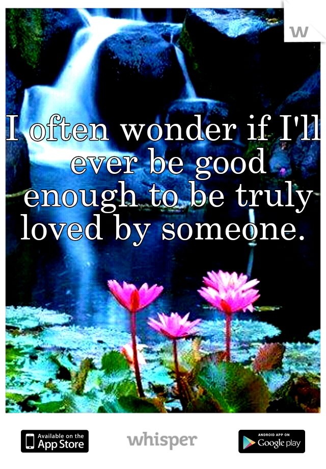 I often wonder if I'll ever be good enough to be truly loved by someone.