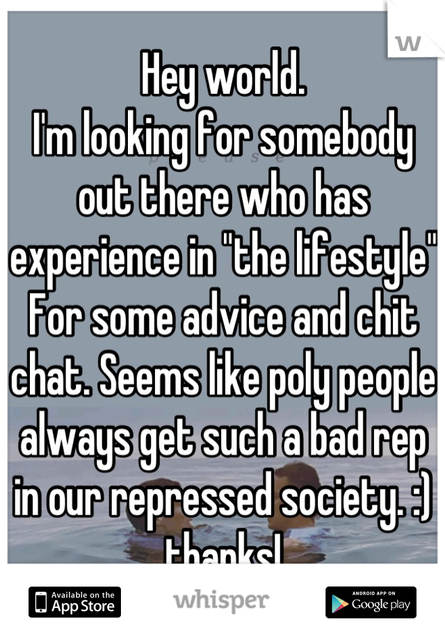 """Hey world. I'm looking for somebody out there who has experience in """"the lifestyle"""" For some advice and chit chat. Seems like poly people always get such a bad rep in our repressed society. :) thanks!"""