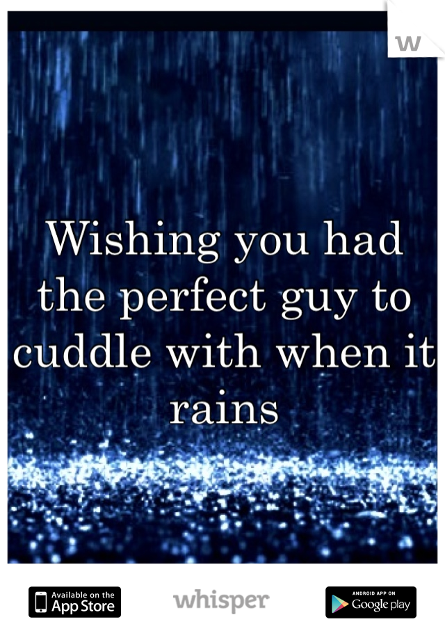Wishing you had the perfect guy to cuddle with when it rains