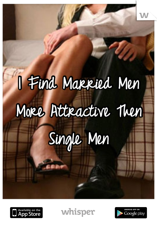 I Find Married Men More Attractive Then Single Men