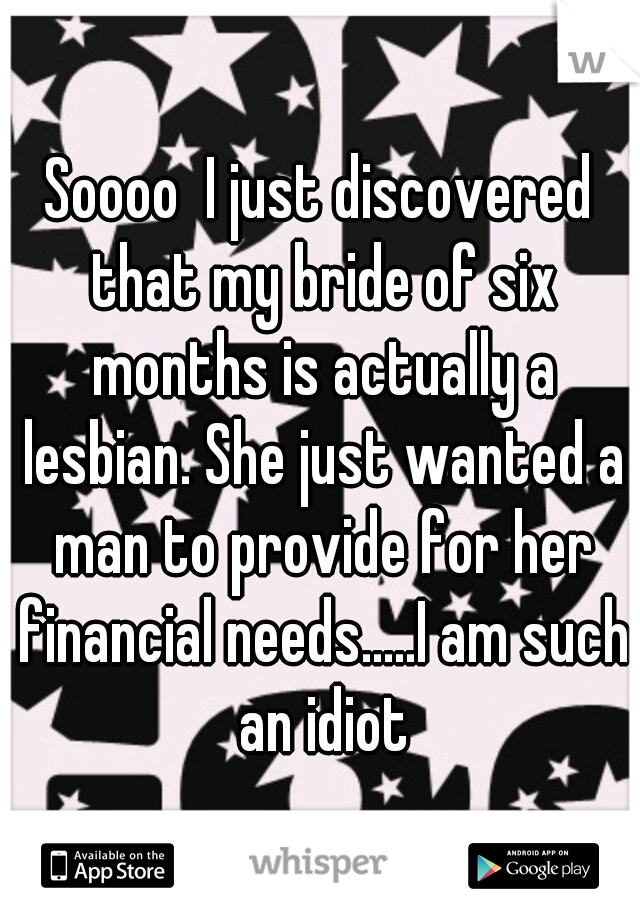 Soooo  I just discovered that my bride of six months is actually a lesbian. She just wanted a man to provide for her financial needs.....I am such an idiot