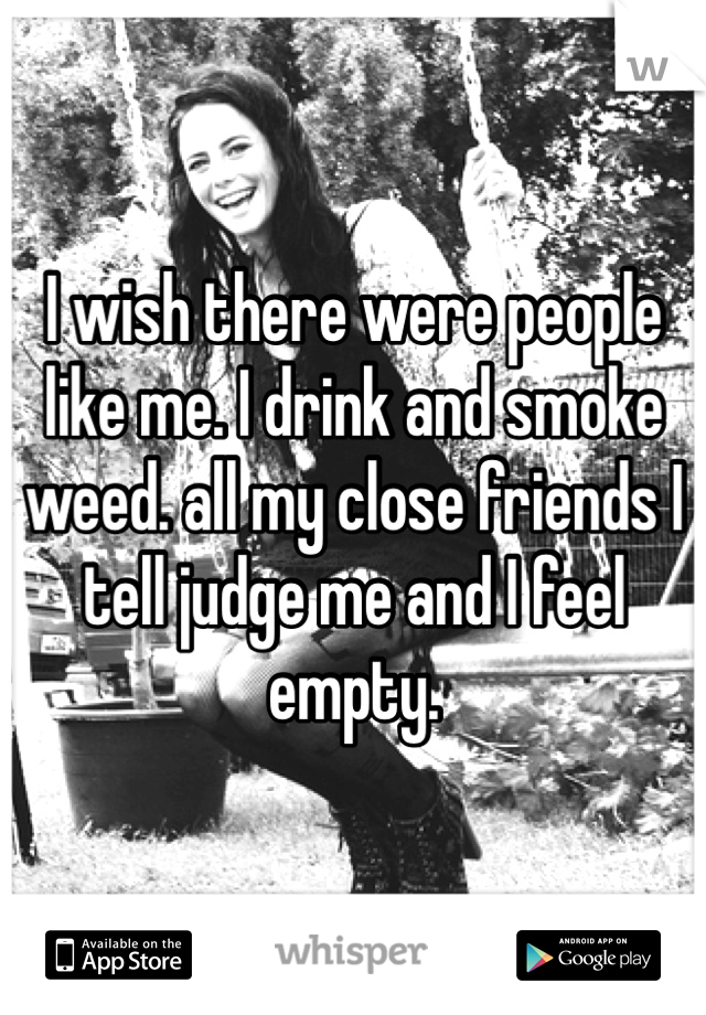 I wish there were people like me. I drink and smoke weed. all my close friends I tell judge me and I feel empty.