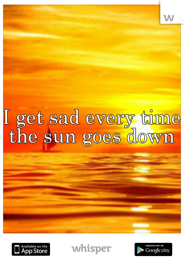 I get sad every time the sun goes down