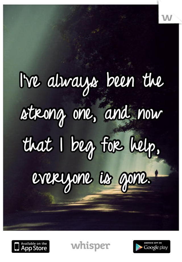 I've always been the strong one, and now that I beg for help, everyone is gone.